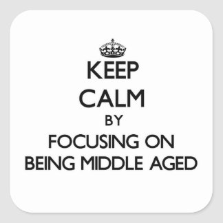 Keep Calm by focusing on Being Middle Aged Square Sticker