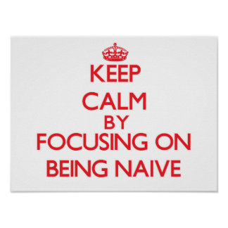 Keep Calm by focusing on Being Naive Poster