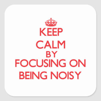 Keep Calm by focusing on Being Noisy Square Sticker