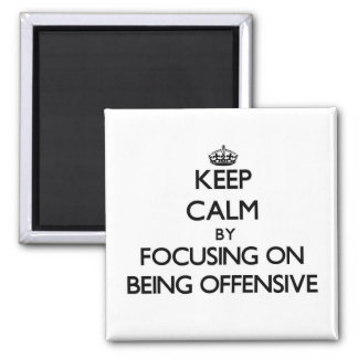 Keep Calm by focusing on Being Offensive Fridge Magnets