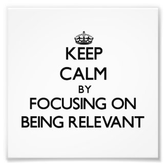 Keep Calm by focusing on Being Relevant Photographic Print