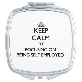 Keep Calm by focusing on Being Self-Employed Mirror For Makeup
