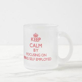 Keep Calm by focusing on Being Self-Employed Frosted Glass Coffee Mug