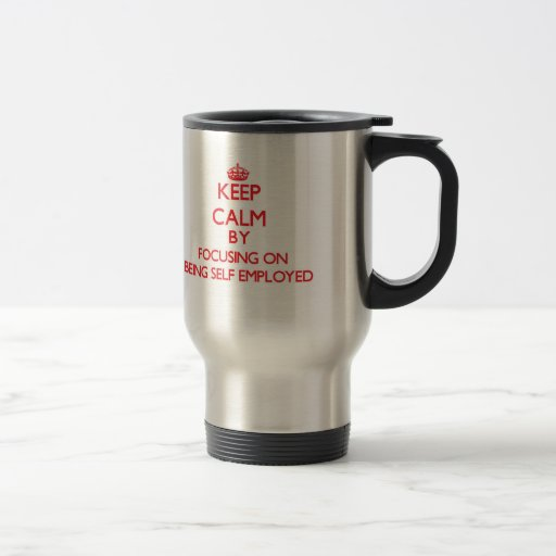 Keep Calm by focusing on Being Self-Employed Mug