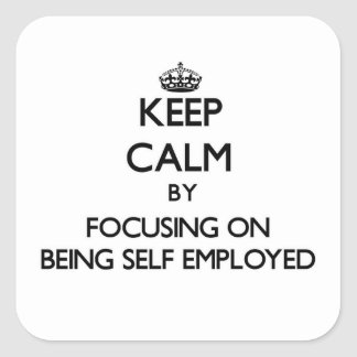 Keep Calm by focusing on Being Self-Employed Square Sticker