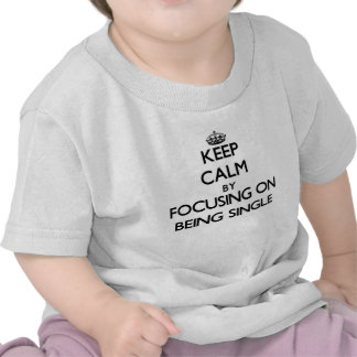 Keep Calm by focusing on Being Single Tshirts