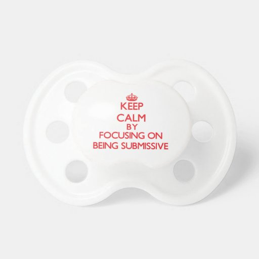 Keep Calm by focusing on Being Submissive Baby Pacifiers