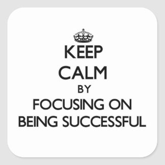Keep Calm by focusing on Being Successful Square Sticker