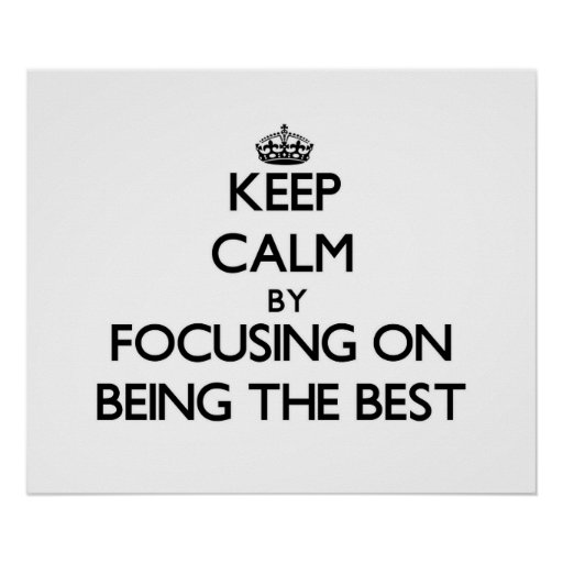 Keep Calm by focusing on Being The Best Posters