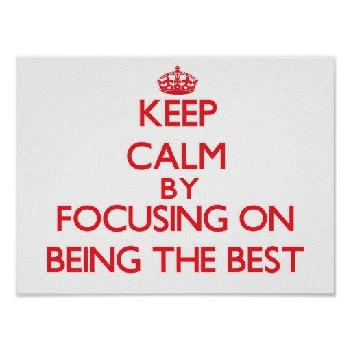 Keep Calm by focusing on Being The Best Print