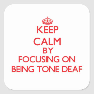 Keep Calm by focusing on Being Tone-Deaf Square Sticker