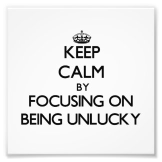 Keep Calm by focusing on Being Unlucky Photo