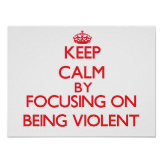 Keep Calm by focusing on Being Violent Posters