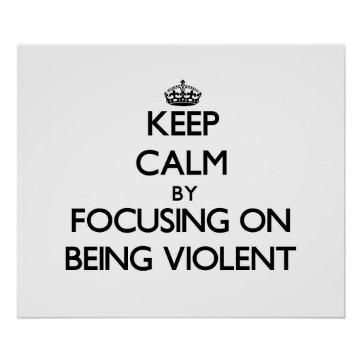 Keep Calm by focusing on Being Violent Print