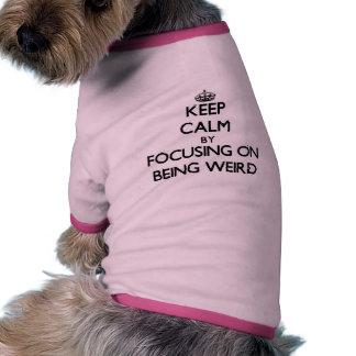 Keep Calm by focusing on Being Weird Pet Tshirt