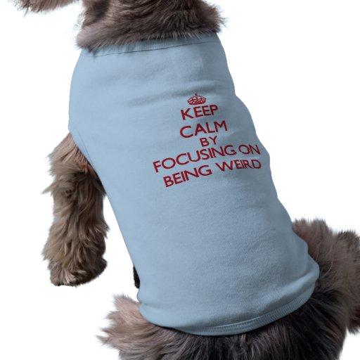 Keep Calm by focusing on Being Weird Doggie T-shirt