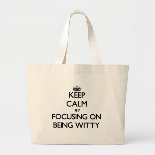 Keep Calm by focusing on Being Witty Bags