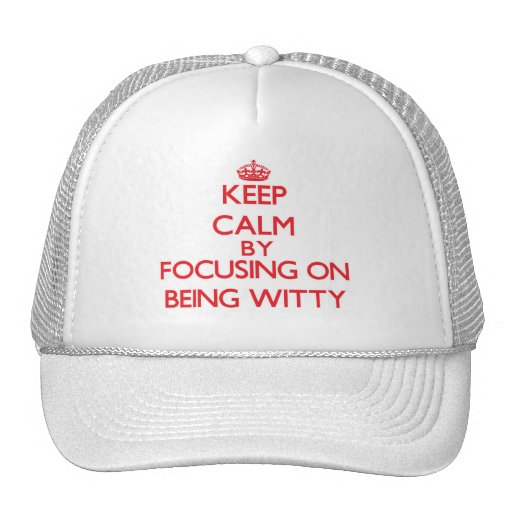 Keep Calm by focusing on Being Witty Hats