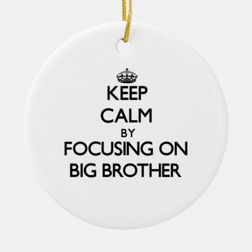 Keep Calm by focusing on Big Brother Ornament