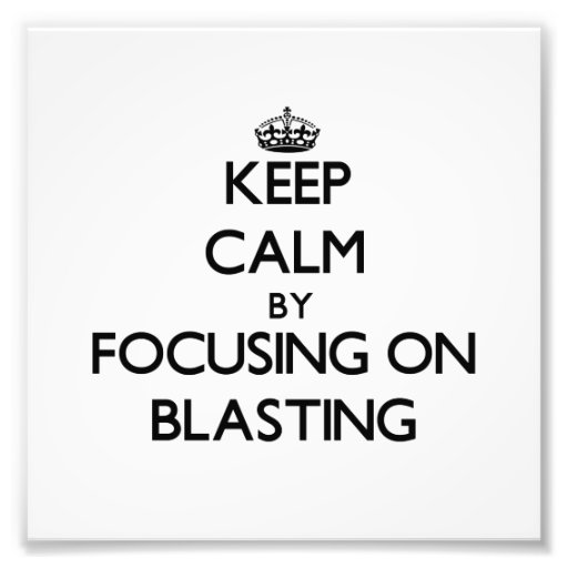 Keep Calm by focusing on Blasting Photo
