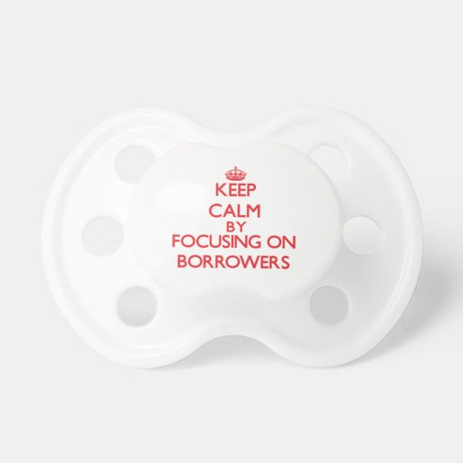 Keep Calm by focusing on Borrowers Pacifier