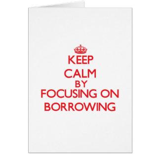 Keep Calm by focusing on Borrowing Greeting Card
