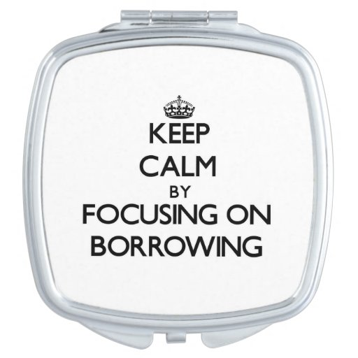 Keep Calm by focusing on Borrowing Compact Mirrors