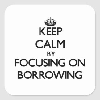 Keep Calm by focusing on Borrowing Square Sticker