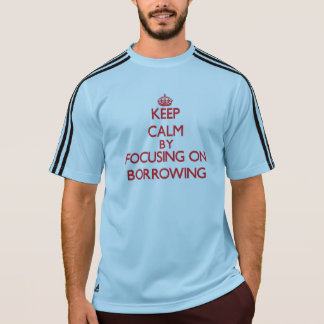 Keep Calm by focusing on Borrowing T Shirt