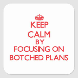 Keep Calm by focusing on Botched Plans Square Sticker