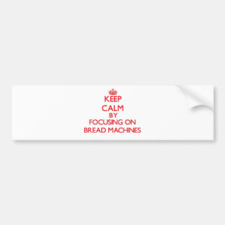 Keep Calm by focusing on Bread Machines Bumper Sticker