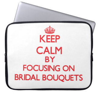 Keep Calm by focusing on Bridal Bouquets Laptop Computer Sleeve
