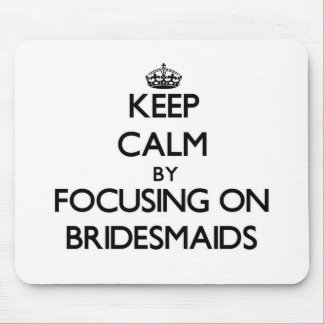 Keep Calm by focusing on Bridesmaids Mouse Pads