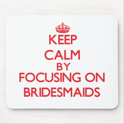 Keep Calm by focusing on Bridesmaids Mousepads