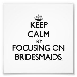 Keep Calm by focusing on Bridesmaids Art Photo