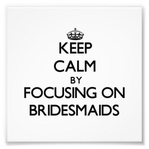 Keep Calm by focusing on Bridesmaids Art Photo