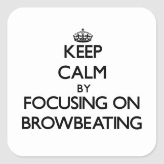 Keep Calm by focusing on Browbeating Square Sticker
