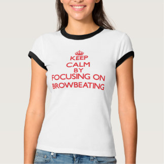 Keep Calm by focusing on Browbeating T-shirts