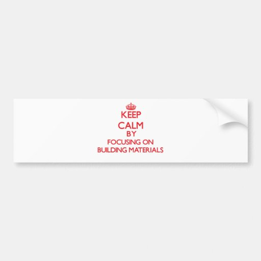 Keep Calm by focusing on Building Materials Bumper Stickers