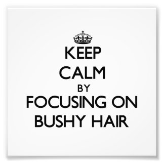 Keep Calm by focusing on Bushy Hair Art Photo