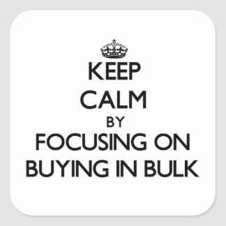 Keep Calm by focusing on Buying In Bulk Square Stickers