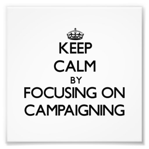 Keep Calm by focusing on Campaigning Art Photo