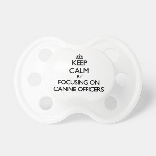 Keep Calm by focusing on Canine Officers Baby Pacifier