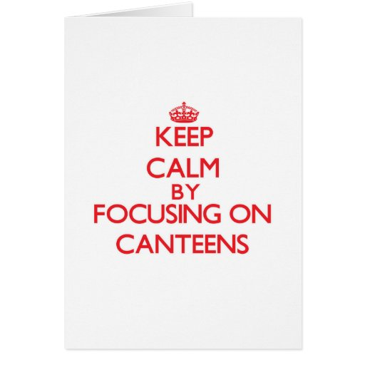 Keep Calm by focusing on Canteens Greeting Card