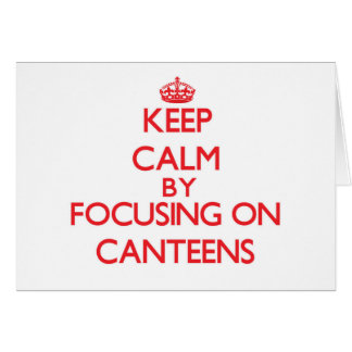 Keep Calm by focusing on Canteens Cards