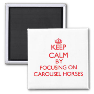 Keep Calm by focusing on Carousel Horses Refrigerator Magnets
