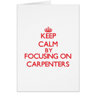 Keep Calm by focusing on Carpenters Greeting Card