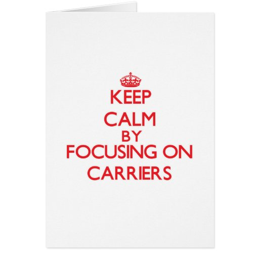 Keep Calm by focusing on Carriers Greeting Card