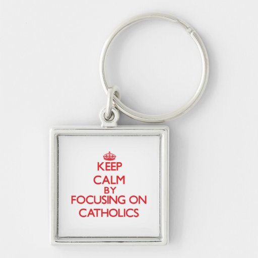 Keep Calm by focusing on Catholics Key Chain