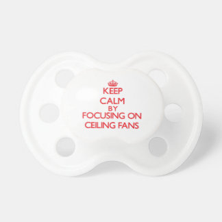 Keep Calm by focusing on Ceiling Fans Baby Pacifiers